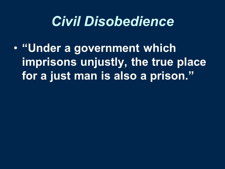 Civil Disobedience Under a government which imprisons unjustly, the true place for a just man is also a prison.