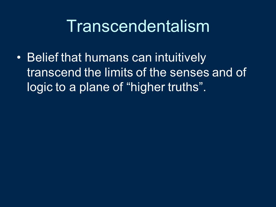 Transcendentalism Belief that humans can intuitively transcend the limits of the senses and of logic to a plane of higher truths .