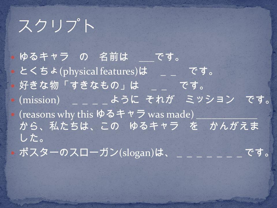 スクリプト ゆるキャラ の 名前は ___です。 とくちょ(physical features)は __ です。