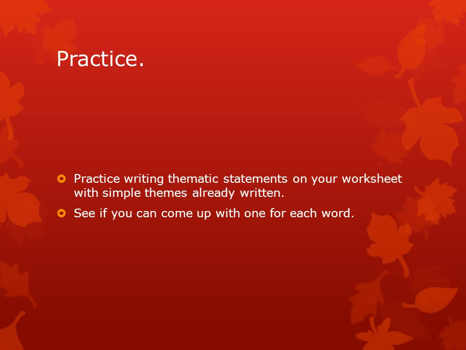 Practice. Practice writing thematic statements on your worksheet with simple themes already written.