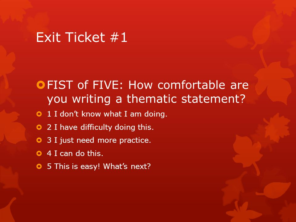 Exit Ticket #1 FIST of FIVE: How comfortable are you writing a thematic statement 1 I don't know what I am doing.