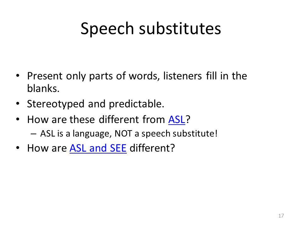 Speech substitutes Present only parts of words, listeners fill in the blanks. Stereotyped and predictable.