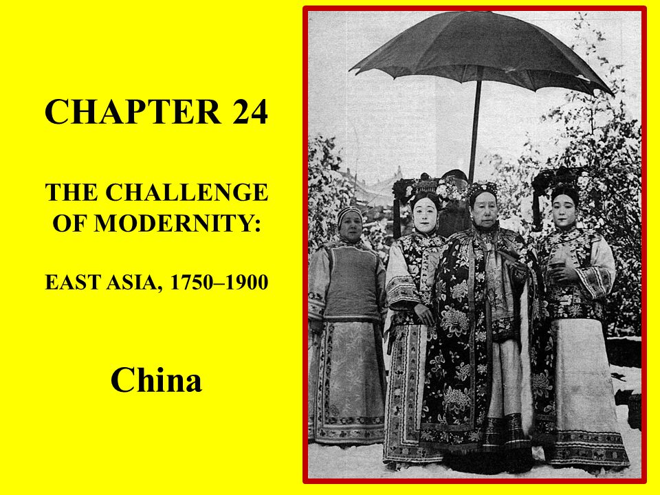 CHAPTER 24 THE CHALLENGE OF MODERNITY: EAST ASIA, 1750–1900 China