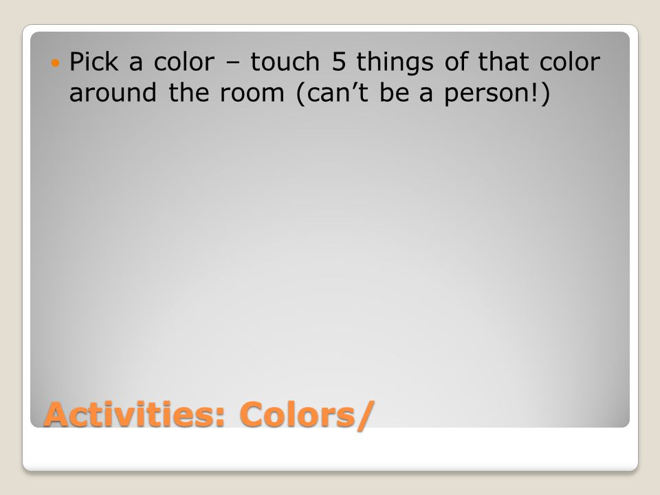 Pick a color – touch 5 things of that color around the room (can't be a person!)