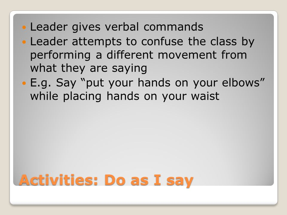 Activities: Do as I say Leader gives verbal commands