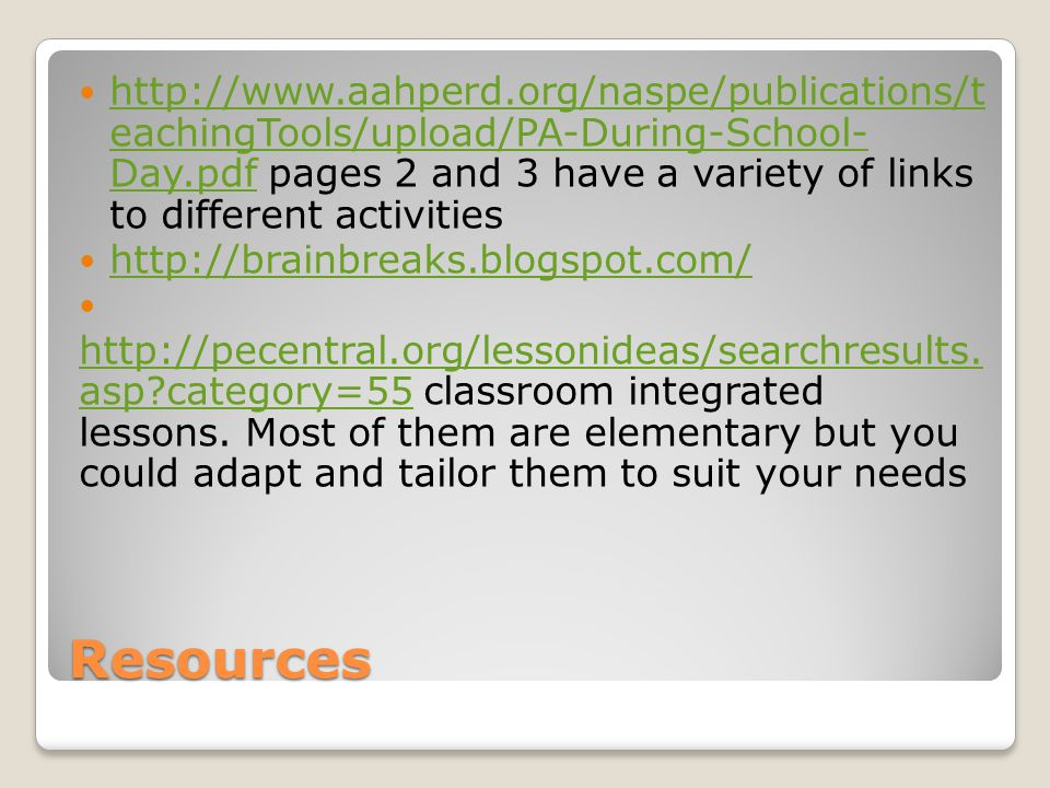 http://www.aahperd.org/naspe/publications/t eachingTools/upload/PA-During-School- Day.pdf pages 2 and 3 have a variety of links to different activities