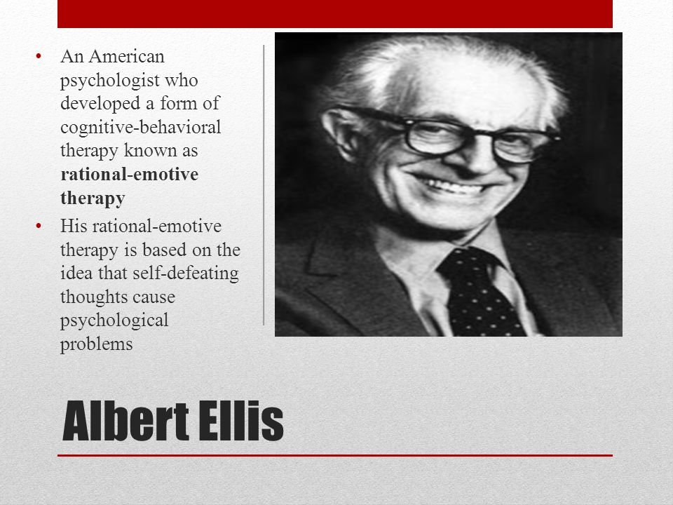 An American psychologist who developed a form of cognitive-behavioral therapy known as rational-emotive therapy