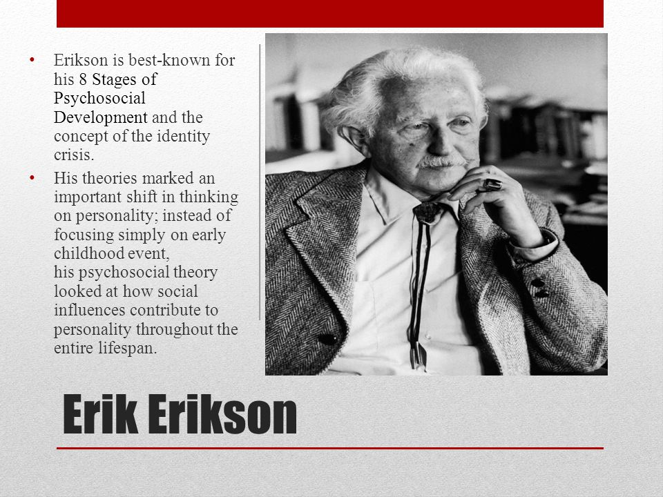 Erikson is best-known for his 8 Stages of Psychosocial Development and the concept of the identity crisis.