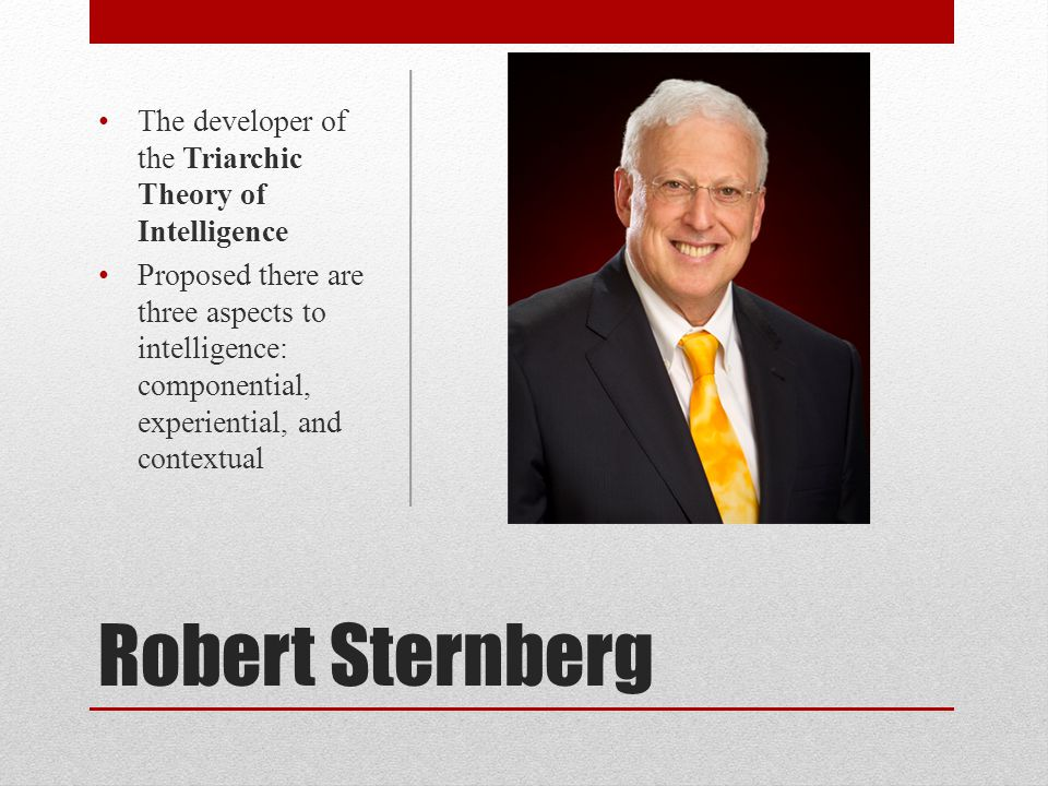 Robert Sternberg The developer of the Triarchic Theory of Intelligence