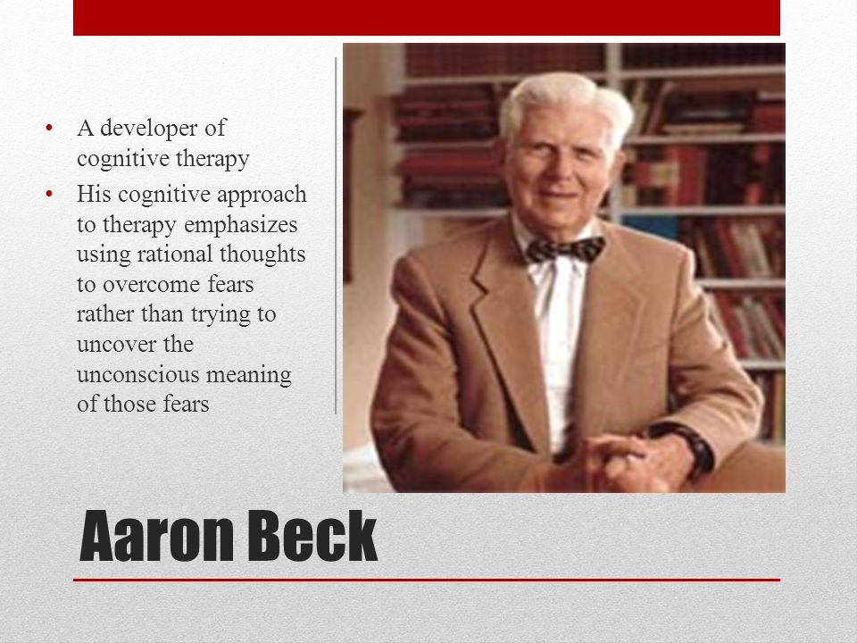 Aaron Beck A developer of cognitive therapy