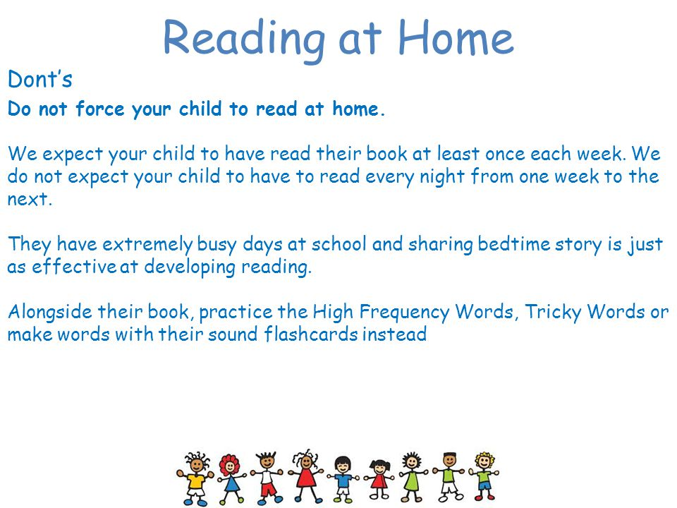 Reading at Home Dont's Do not force your child to read at home.