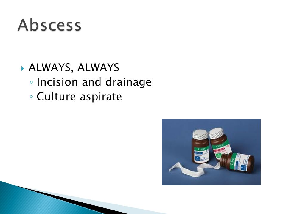 Abscess ALWAYS, ALWAYS Incision and drainage Culture aspirate