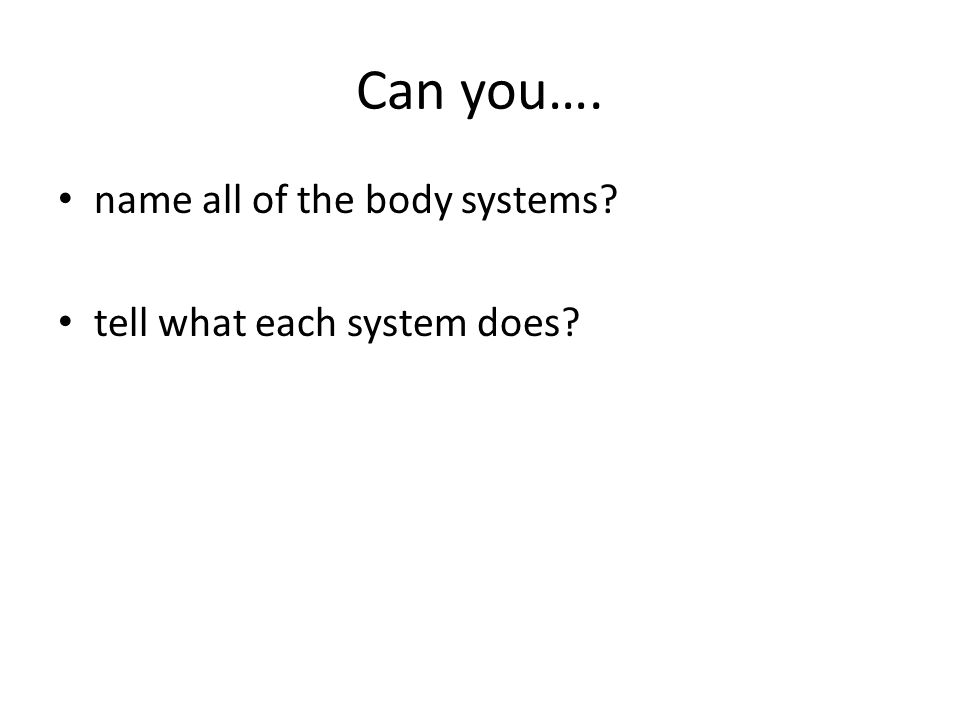 Can you…. name all of the body systems tell what each system does