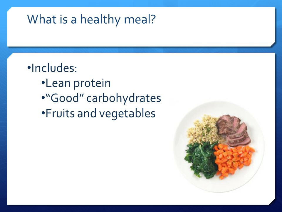 What is a healthy meal Includes: Lean protein Good carbohydrates