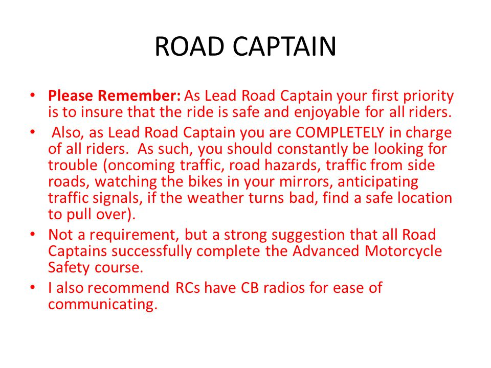 ROAD CAPTAIN Please Remember: As Lead Road Captain your first priority is to insure that the ride is safe and enjoyable for all riders.