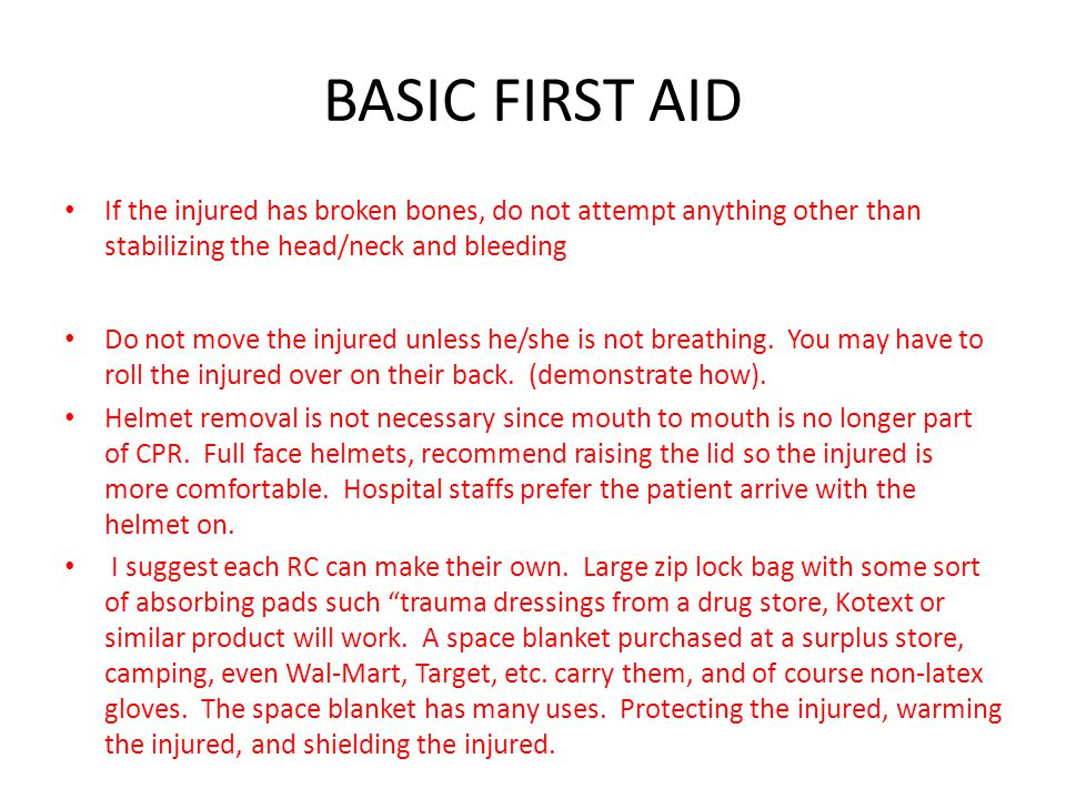 BASIC FIRST AID If the injured has broken bones, do not attempt anything other than stabilizing the head/neck and bleeding.