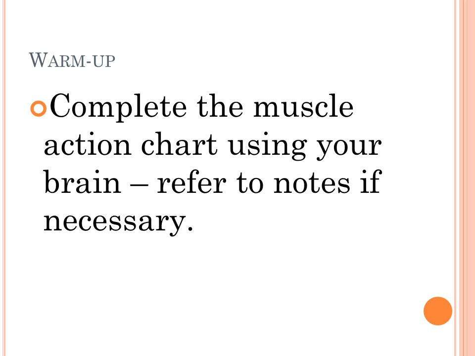 Warm-up Complete the muscle action chart using your brain – refer to notes if necessary.