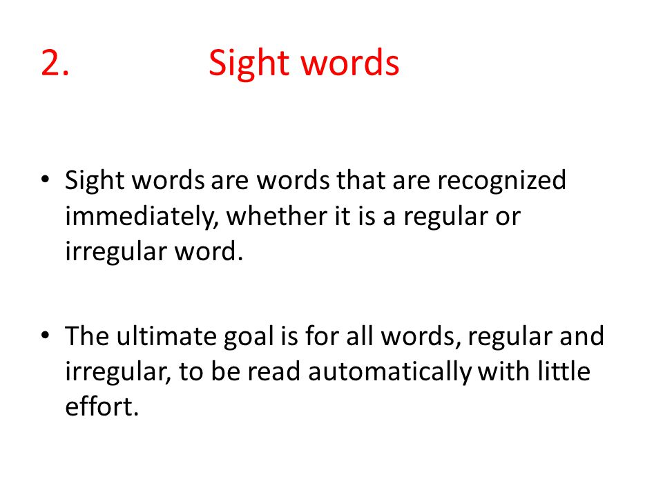 2. Sight words Sight words are words that are recognized immediately, whether it is a regular or irregular word.