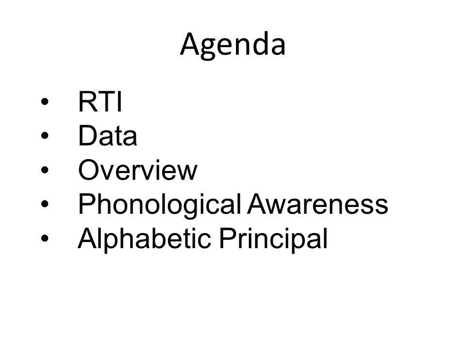 Agenda RTI Data Overview Phonological Awareness Alphabetic Principal