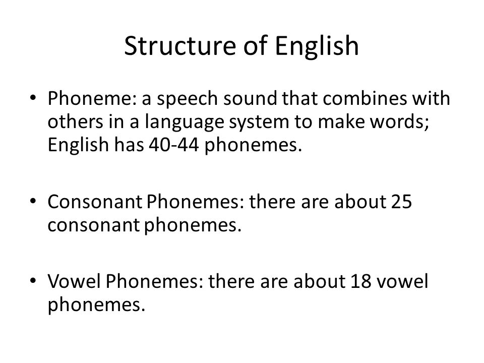 Structure of English Phoneme: a speech sound that combines with others in a language system to make words; English has 40-44 phonemes.