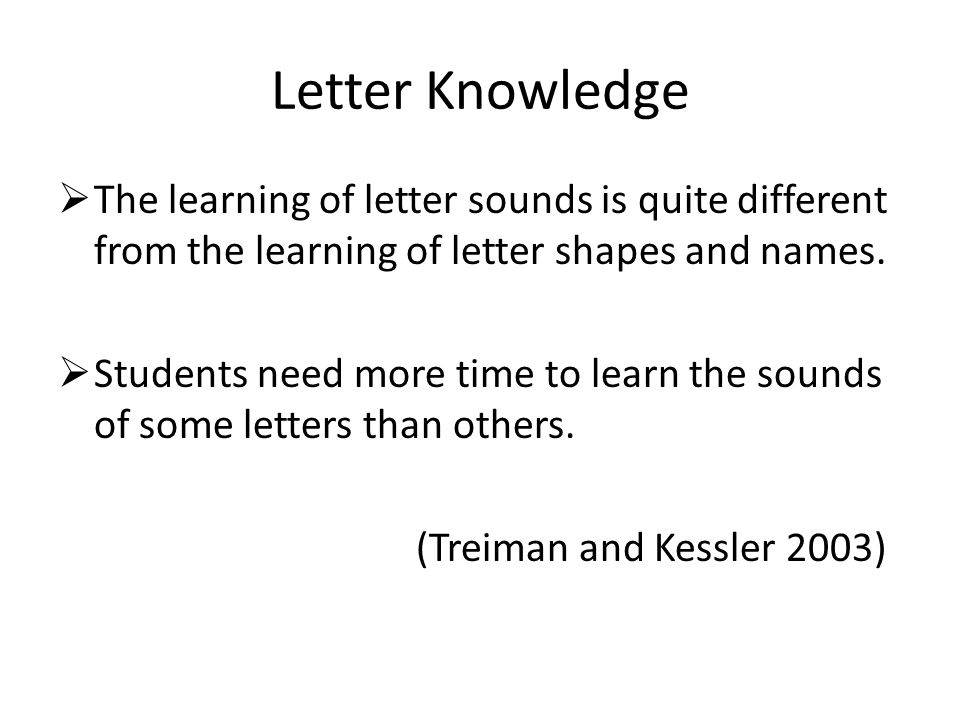 Letter Knowledge The learning of letter sounds is quite different from the learning of letter shapes and names.
