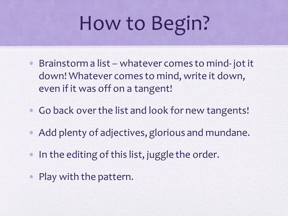 How to Begin Brainstorm a list – whatever comes to mind- jot it down! Whatever comes to mind, write it down, even if it was off on a tangent!