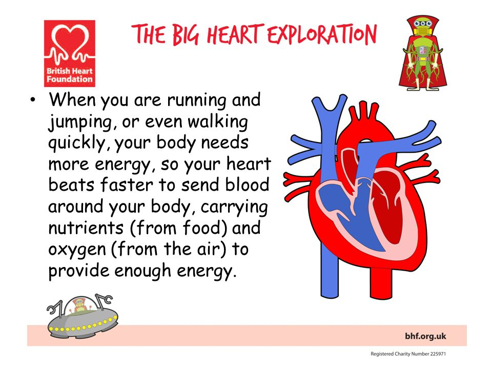 When you are running and jumping, or even walking quickly, your body needs more energy, so your heart beats faster to send blood around your body, carrying nutrients (from food) and oxygen (from the air) to provide enough energy.