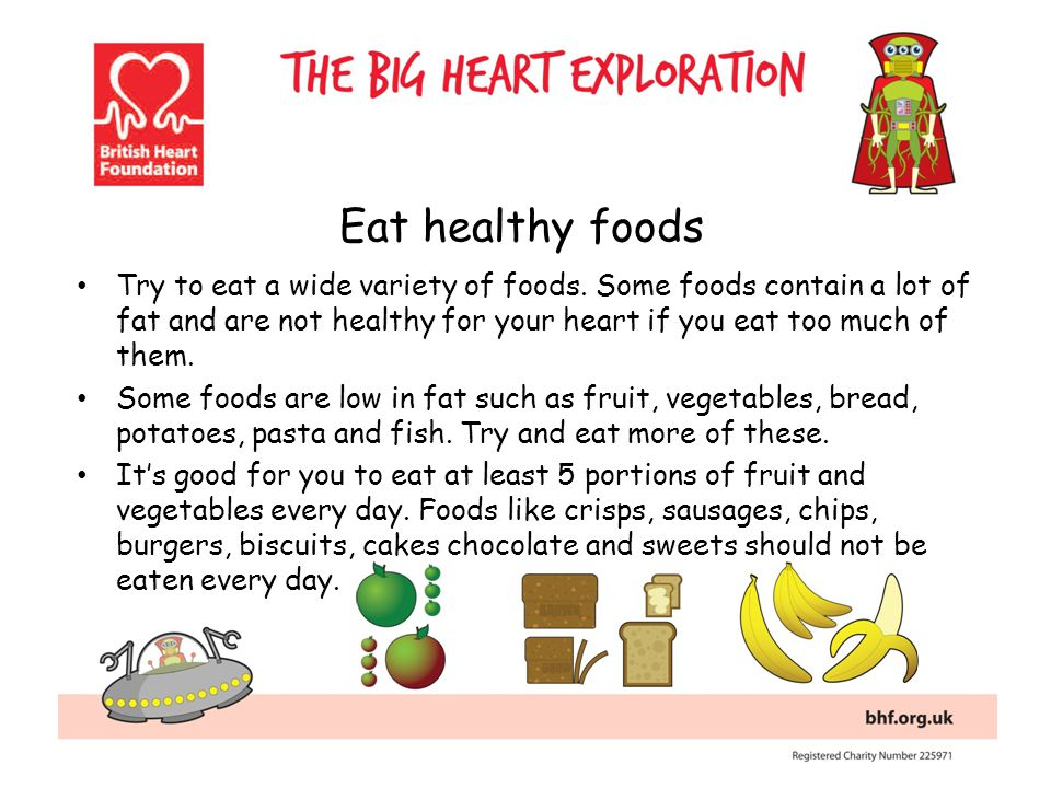Eat healthy foods Try to eat a wide variety of foods. Some foods contain a lot of fat and are not healthy for your heart if you eat too much of them.