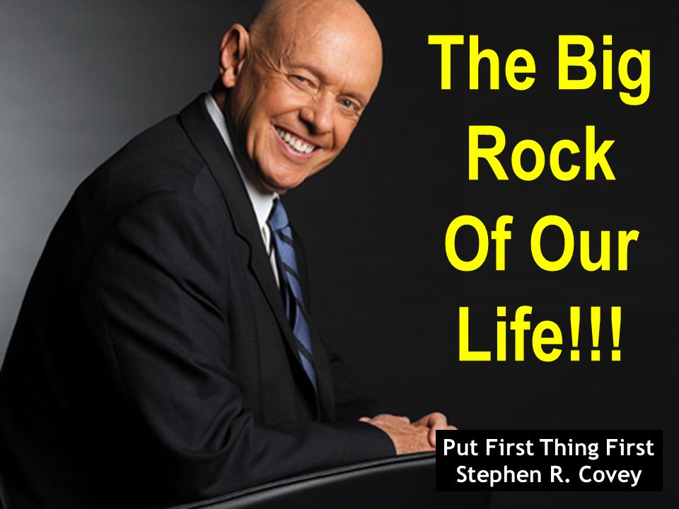 The Big Rock Of Our Life!!! Put First Thing First Stephen R. Covey