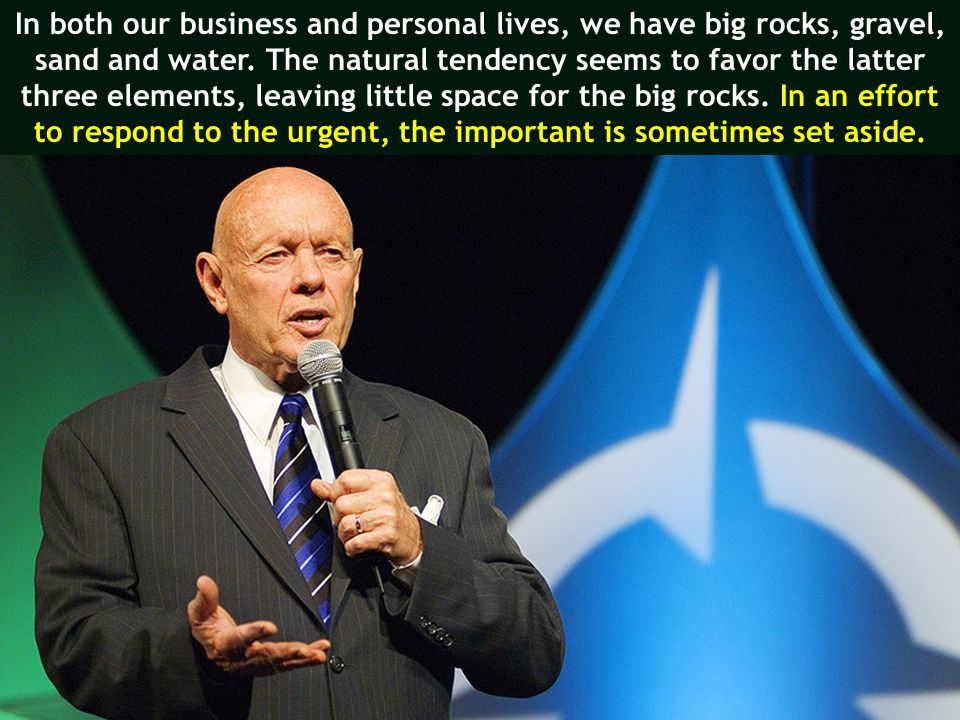 In both our business and personal lives, we have big rocks, gravel,