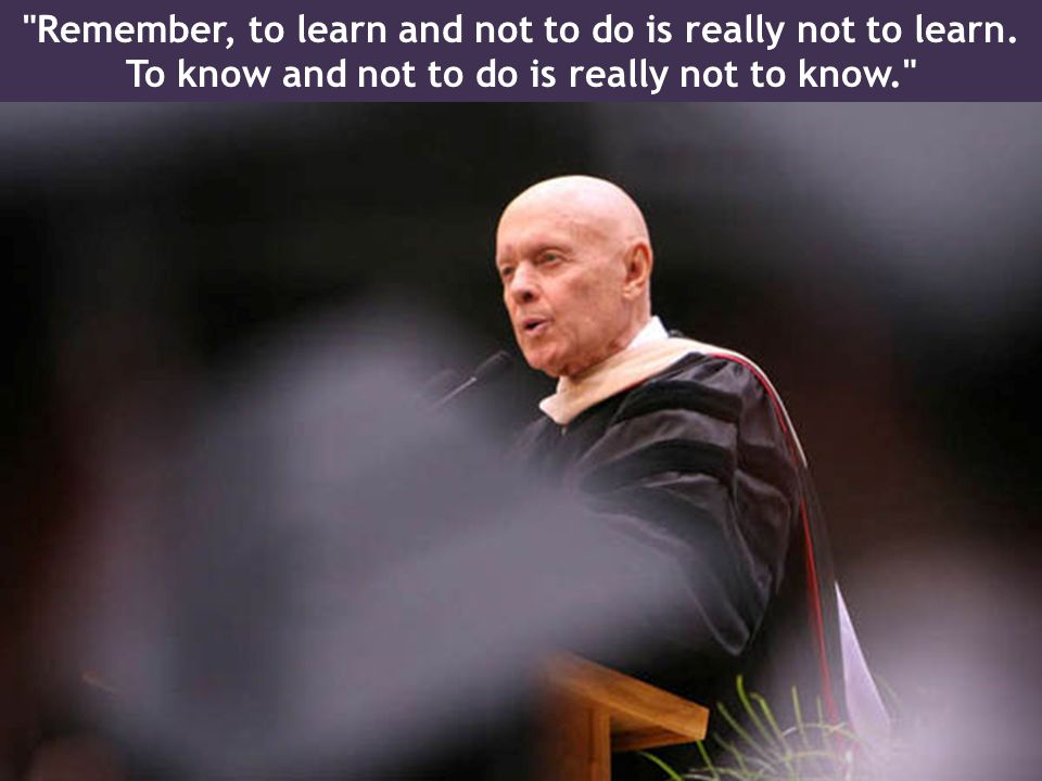 Remember, to learn and not to do is really not to learn.