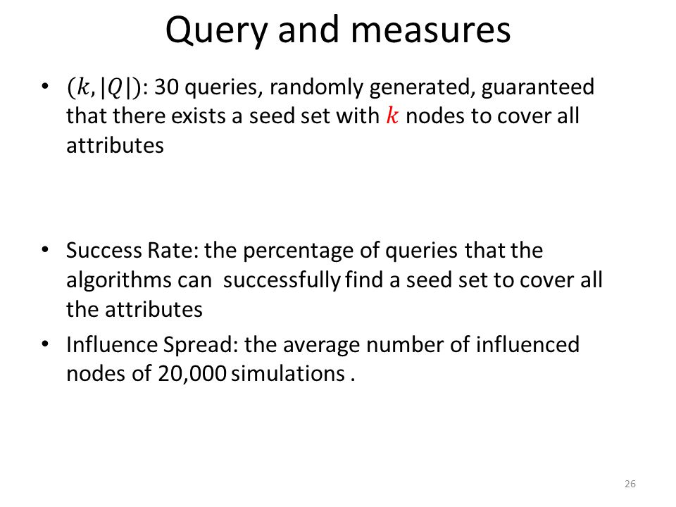 Query and measures (𝑘, |𝑄|): 30 queries, randomly generated, guaranteed that there exists a seed set with 𝑘 nodes to cover all attributes.