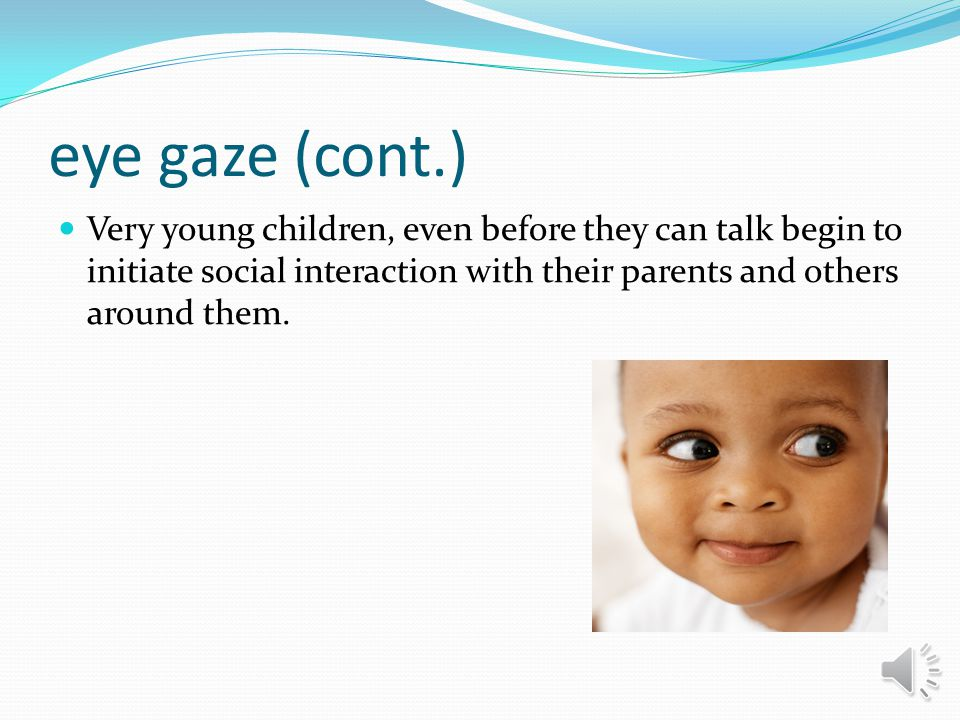 eye gaze (cont.) Very young children, even before they can talk begin to initiate social interaction with their parents and others around them.