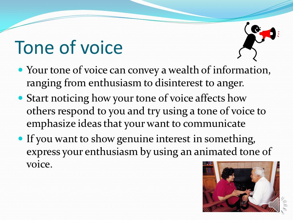 Tone of voice Your tone of voice can convey a wealth of information, ranging from enthusiasm to disinterest to anger.