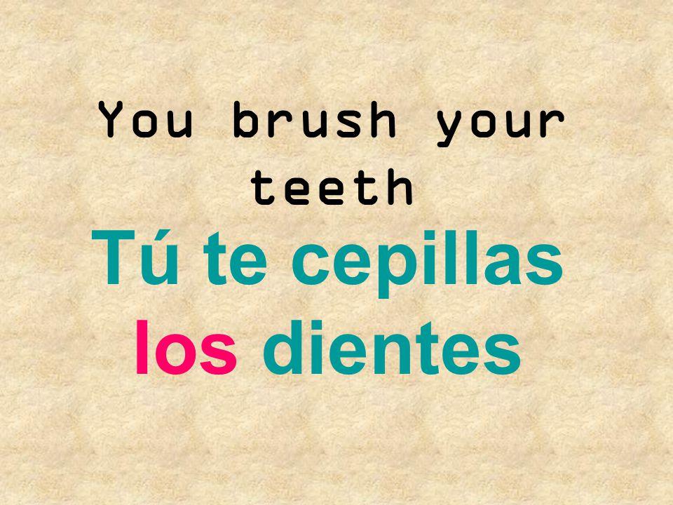 Tú te cepillas los dientes