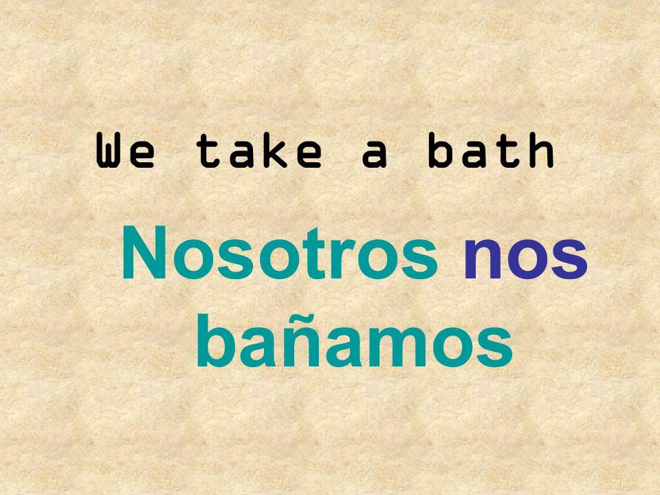 We take a bath Nosotros nos bañamos