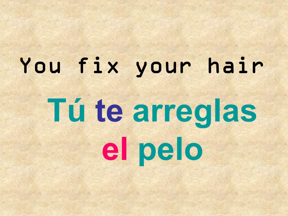 You fix your hair Tú te arreglas el pelo