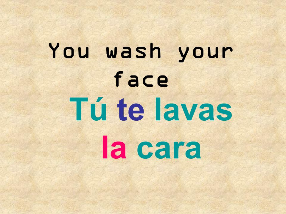 You wash your face Tú te lavas la cara