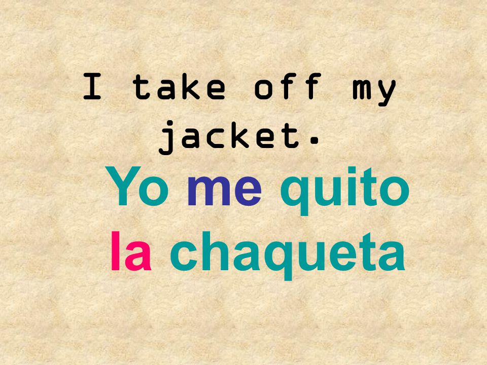 I take off my jacket. Yo me quito la chaqueta