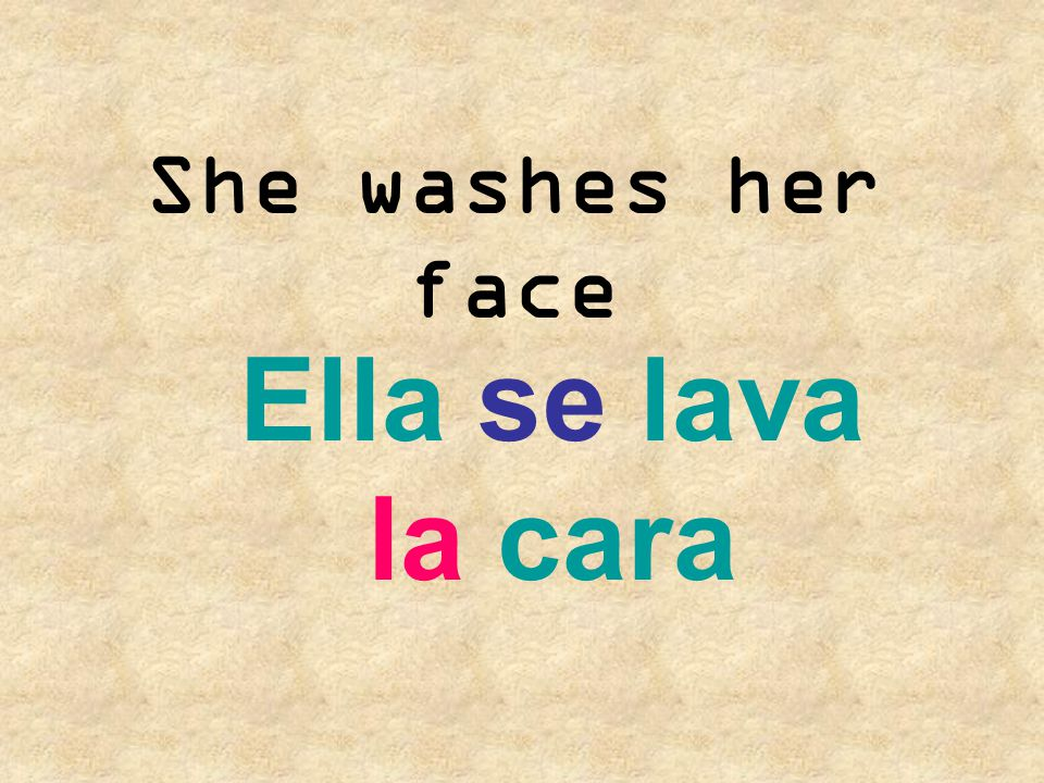 She washes her face Ella se lava la cara