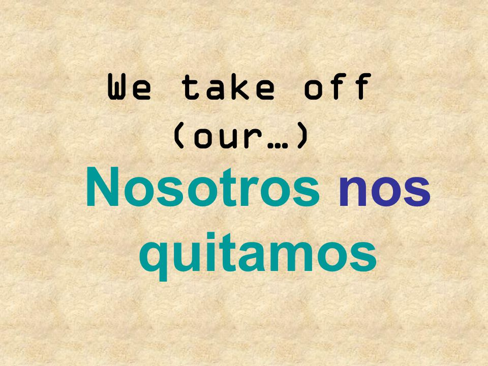 We take off (our…) Nosotros nos quitamos