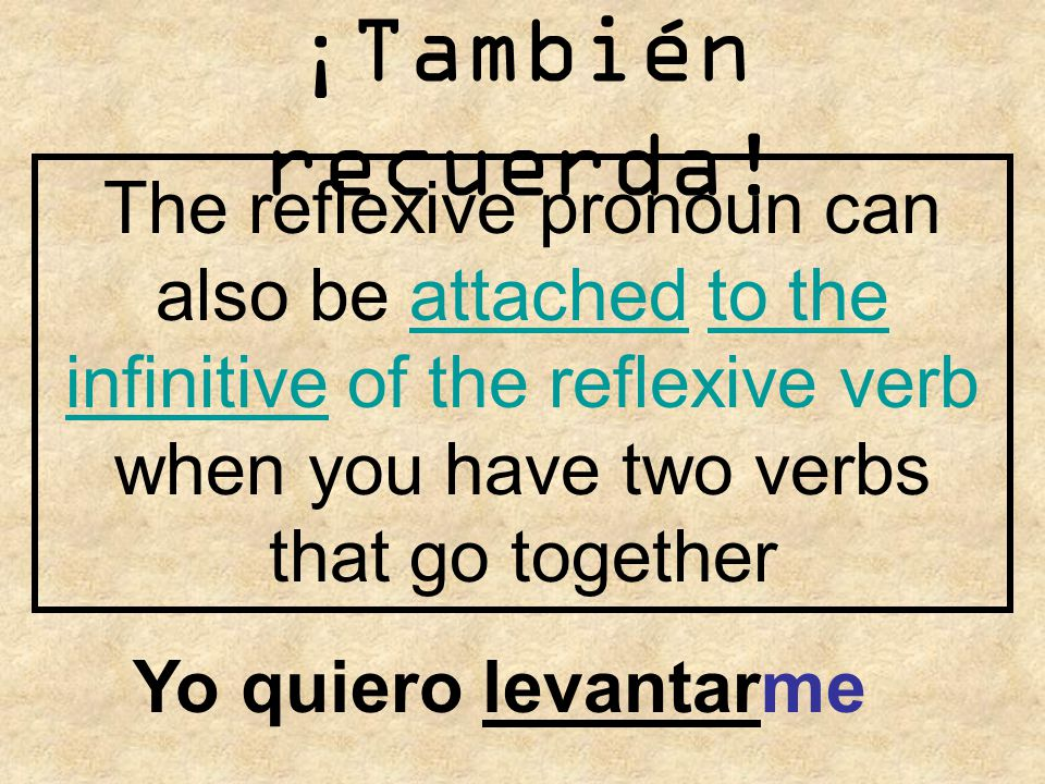¡También recuerda! The reflexive pronoun can also be attached to the infinitive of the reflexive verb when you have two verbs that go together.