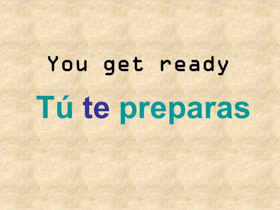You get ready Tú te preparas