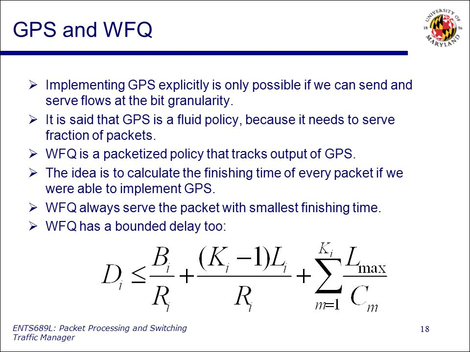 GPS and WFQ Implementing GPS explicitly is only possible if we can send and serve flows at the bit granularity.