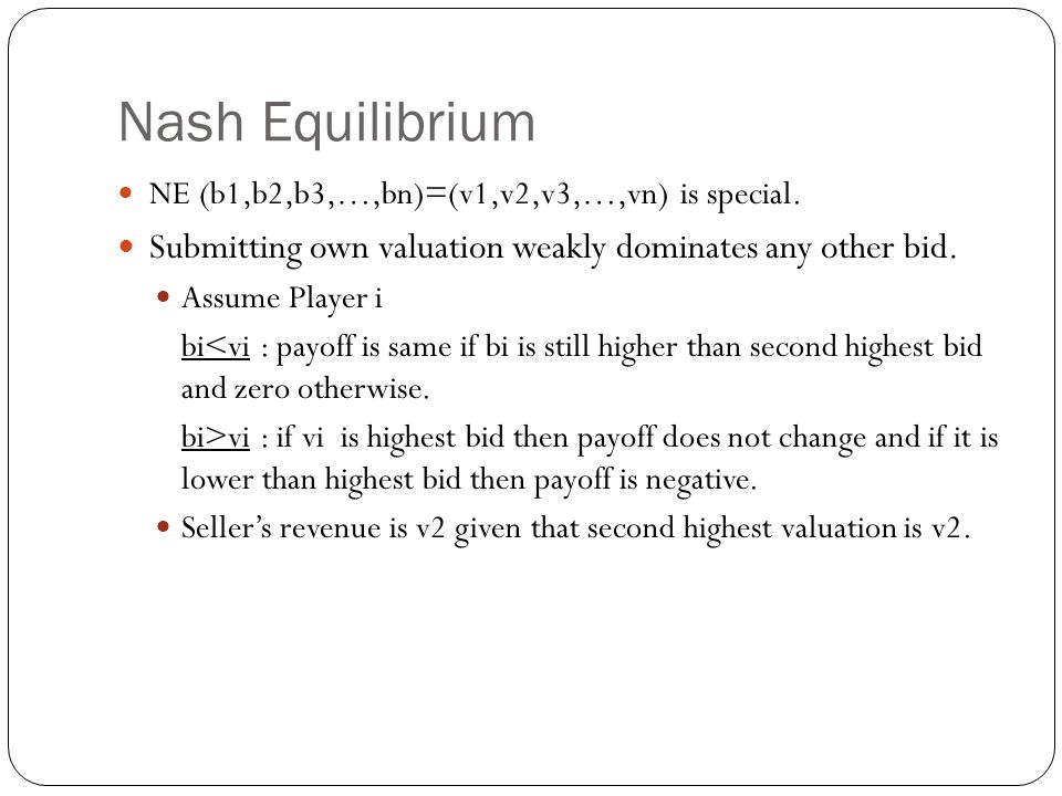 Nash Equilibrium NE (b1,b2,b3,…,bn)=(v1,v2,v3,…,vn) is special. Submitting own valuation weakly dominates any other bid.