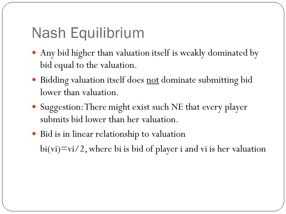 Nash Equilibrium Any bid higher than valuation itself is weakly dominated by bid equal to the valuation.