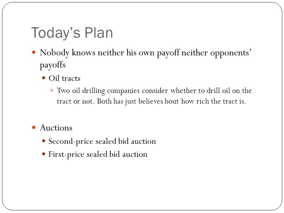 Today's Plan Nobody knows neither his own payoff neither opponents' payoffs. Oil tracts.