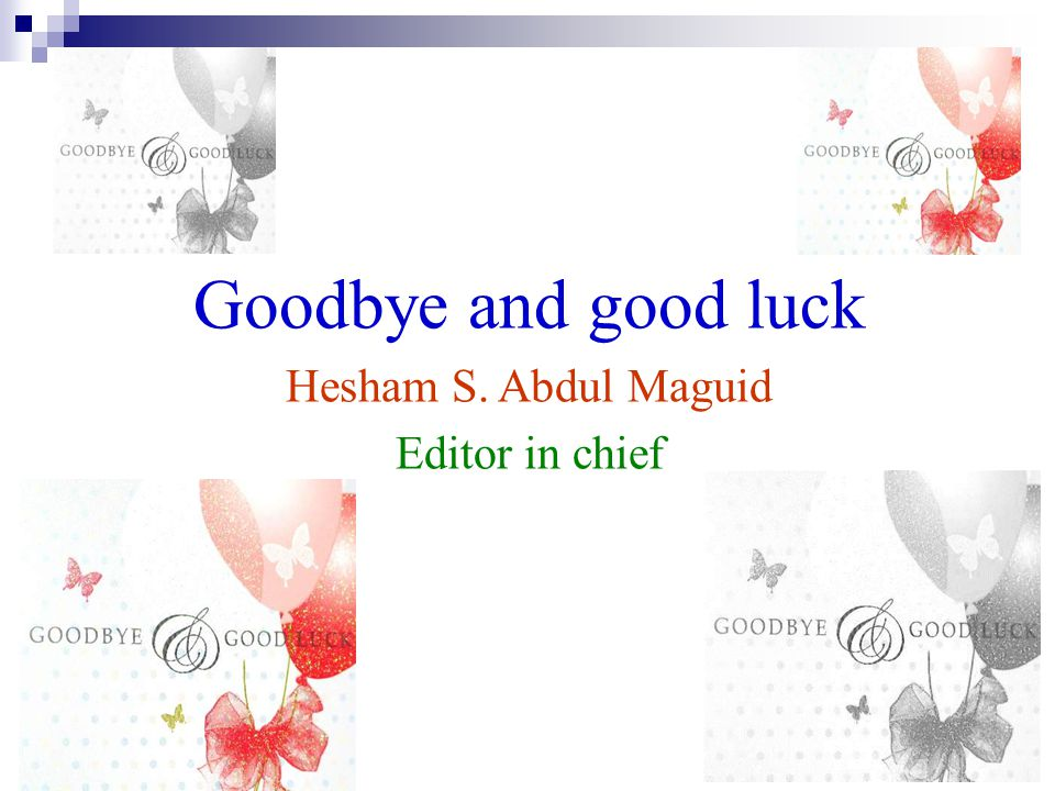 Goodbye and good luck Hesham S. Abdul Maguid Editor in chief