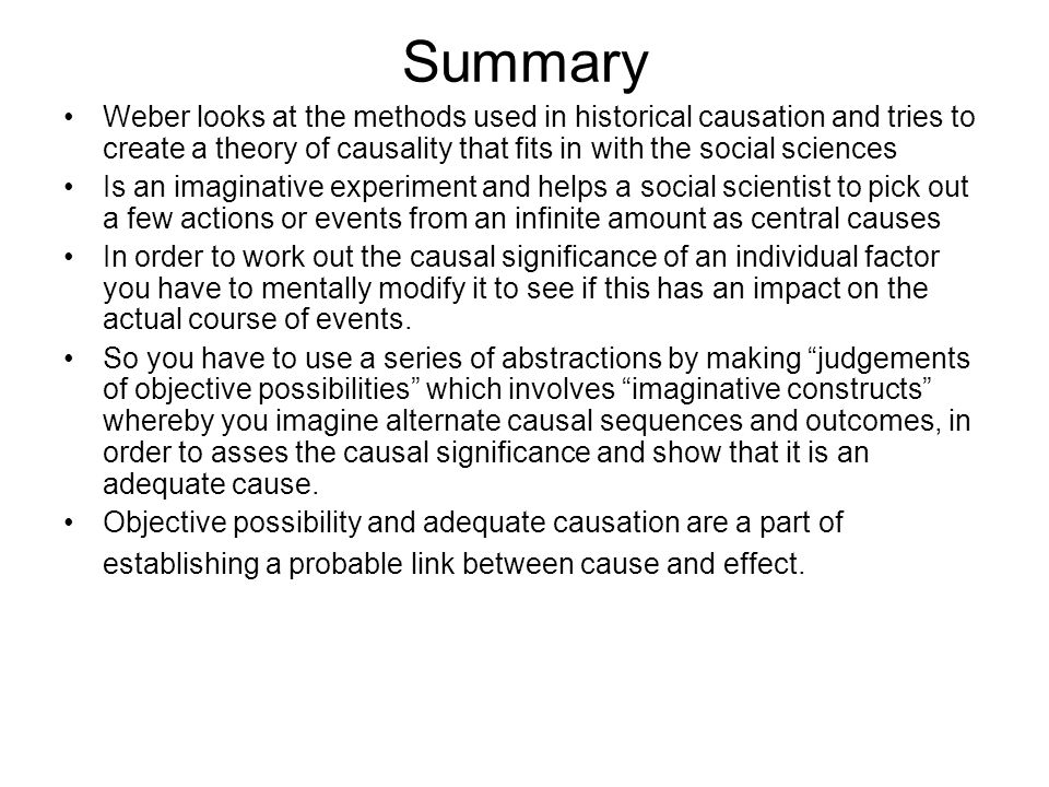 Summary Weber looks at the methods used in historical causation and tries to create a theory of causality that fits in with the social sciences.