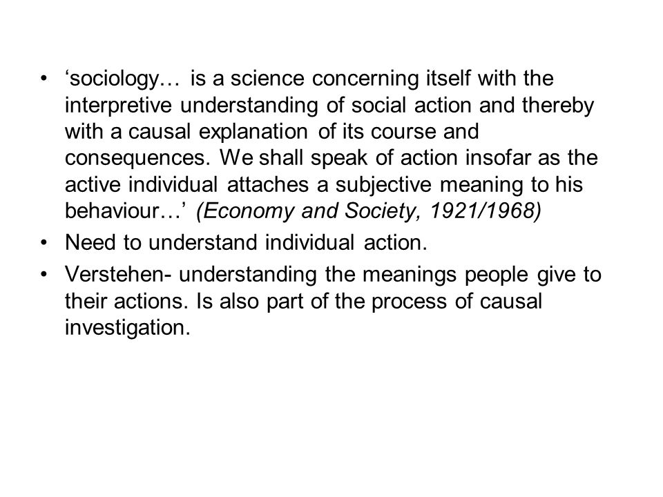 'sociology… is a science concerning itself with the interpretive understanding of social action and thereby with a causal explanation of its course and consequences. We shall speak of action insofar as the active individual attaches a subjective meaning to his behaviour…' (Economy and Society, 1921/1968)